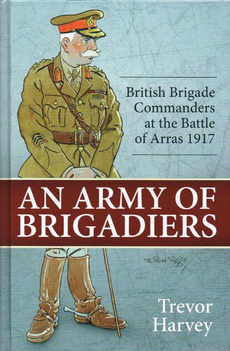 Image for AN ARMY OF BRIGADIERS: BRITISH BRIGADE COMMANDERS AT THE BATTLE OF ARRAS 1917