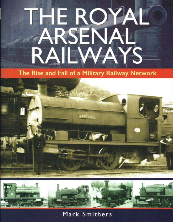 Image for THE ROYAL ARSENAL RAILWAYS: THE RISE AND FALL OF A MILITARY RAILWAY NETWORK