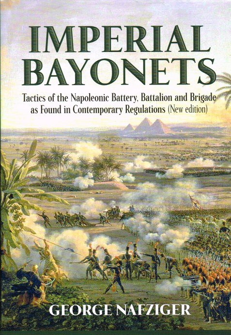 Image for IMPERIAL BAYONETS : TACTICS OF THE NAPOLEONIC BATTERY, BATTALION AND BRIGADE AS FOUND IN CONTEMPORARY REGULATIONS (NEW EDITION)