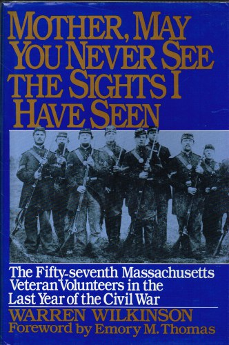 Image for MOTHER, MAY YOU NEVER SEE THE SIGHTS I HAVE SEEN: THE FIFTY-SEVENTH MASSACHUSETTS VETERAN VOLUNTEERS IN THE ARMY OF THE POTOMAC 1864-1865