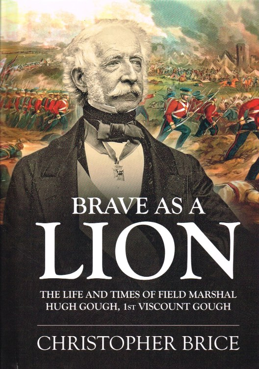 Image for BRAVE AS A LION : THE LIFE AND TIMES OF FIELD MARSHAL HUGH GOUGH, 1ST VISCOUNT GOUGH