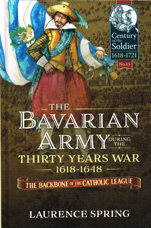 Image for THE BAVARIAN ARMY DURING THE THIRTY YEARS WAR 1618-1648 - THE BACKBONE OF THE CATHOLIC LEAGUE