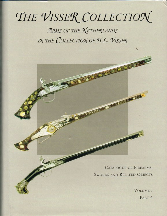 Image for THE VISSER COLLECTION: ARMS OF THE NETHERLANDS IN THE COLLECTION OF H.L. VISSER: CATALOGUE OF FIREARMS, SWORDS AND RELATED OBJECTS: VOLUME 1 PART 4