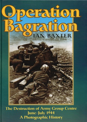 Image for OPERATION BAGRATION : THE DESTRUCTION OF ARMY GROUP CENTRE JUNE - JULY 1944 : A PHOTOGRAPHIC HISTORY