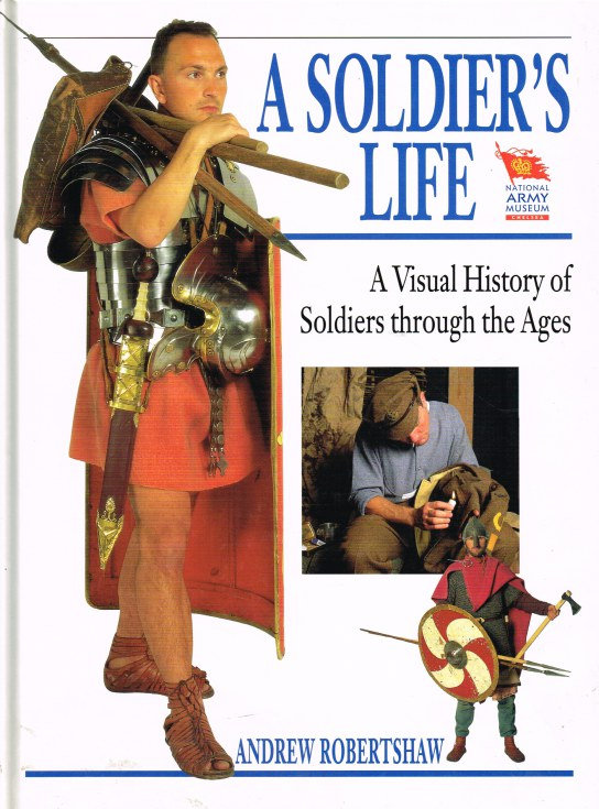 Image for A SOLDIER'S LIFE : A VISUAL HISTORY OF SOLDIERS THROUGH THE AGES