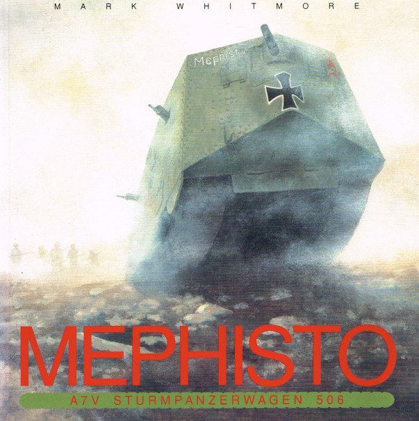 Image for MEPHISTO : A7V STURMPANZERWAGEN 506 : A HISTORY OF THE SOLE SURVIVING FIRST WORLD WAR GERMAN TANK