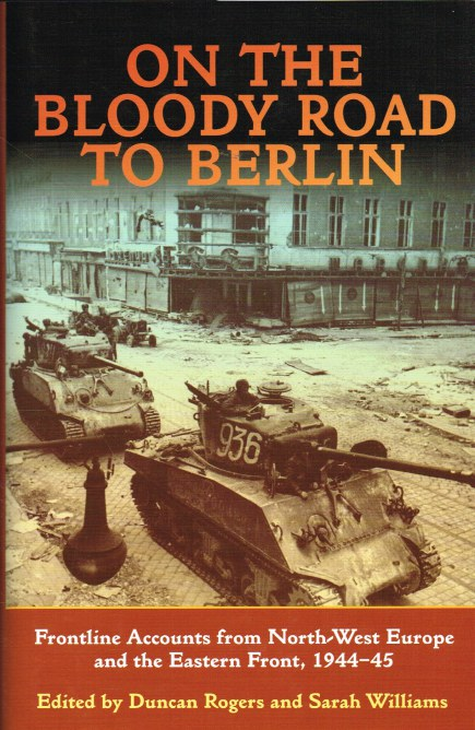 Image for ON THE BLOODY ROAD TO BERLIN : FRONTLINE ACCOUNTS FROM NORTH-WEST EUROPE AND THE EASTERN FRONT 1944-45