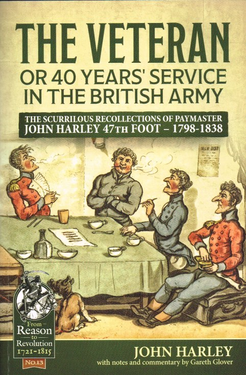 Image for THE VETERAN, OR 40 YEARS' SERVICE IN THE BRITISH ARMY : THE SCURRILOUS RECOLLECTIONS OF PAYMASTER JOHN HARLEY 47TH FOOT 1798-1838