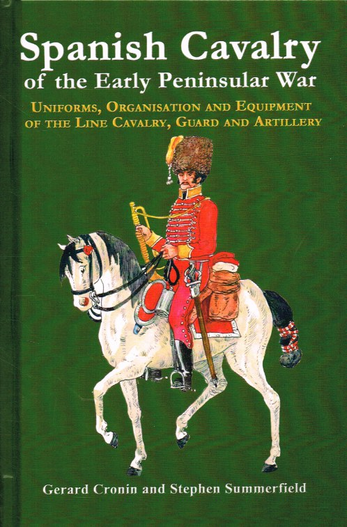 Image for SPANISH CAVALRY OF THE EARLY PENINSULAR WAR : UNIFORMS, ORGANISATION AND EQUIPMENT OF THE LINE CAVALRY, GUARD AND ARTILLERY