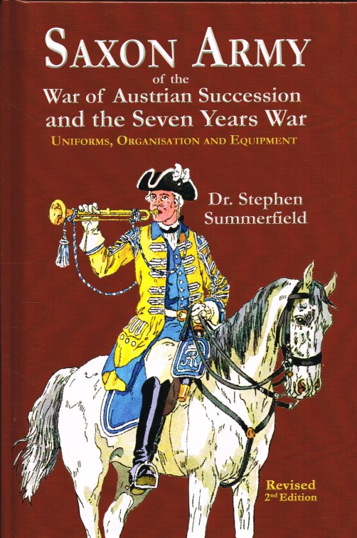 Image for SAXON ARMY OF THE AUSTRIAN WAR OF SUCCESSION AND THE SEVEN YEARS WAR: UNIFORMS, ORGANISATION AND EQUIPMENT (REVISED 2ND EDITION)