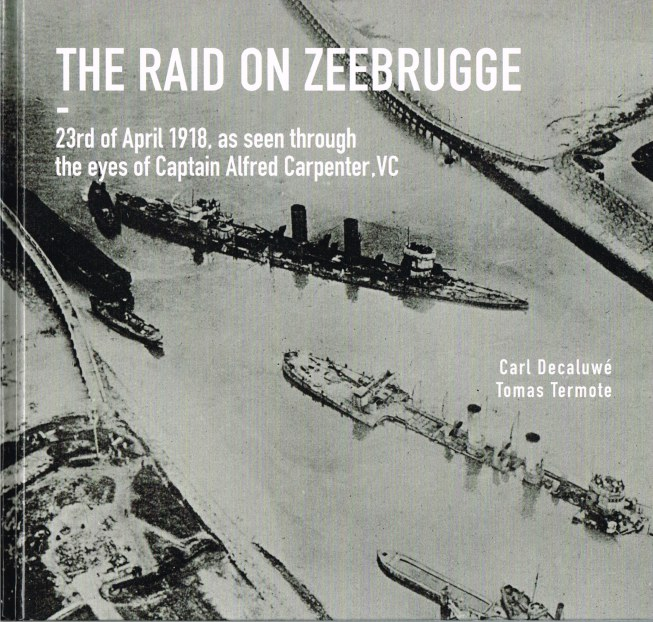 Image for THE RAID ON ZEEBRUGGE - 23RD OF APRIL 1918, AS SEEN THROUGH THE EYES OF CAPTAIN ALFRED CARPENTER, VC