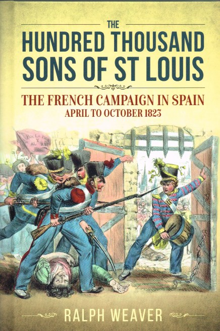 Image for THE HUNDRED THOUSAND SONS OF ST LOUIS : THE FRENCH CAMPAIGN IN SPAIN, APRIL TO OCTOBER 1823