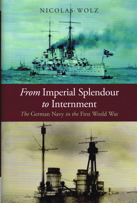Image for FROM IMPERIAL SPLENDOUR TO INTERNMENT : THE GERMAN NAVY IN THE FIRST WORLD WAR