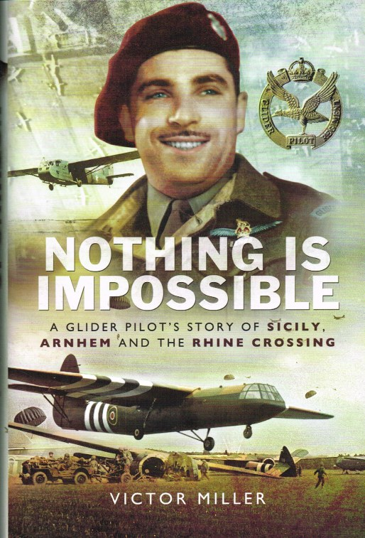 Image for NOTHING IS IMPOSSIBLE : A GLIDER PILOT'S STORY OF SICILY, ARNHEM AND THE RHINE CROSSING