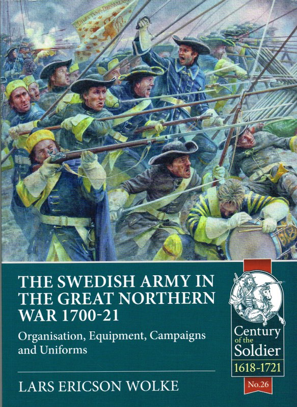Image for THE SWEDISH ARMY IN THE GREAT NORTHERN WAR 1700-21 : ORGANISATION, EQUIPMENT, CAMPAIGNS AND UNIFORMS
