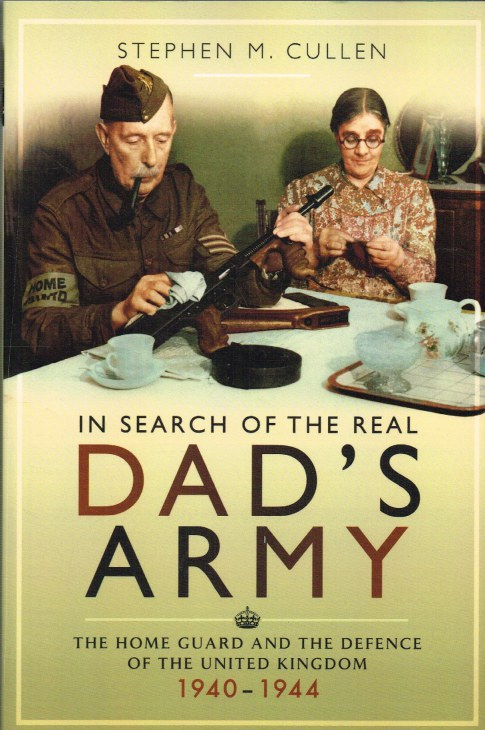 Image for IN SEARCH OF THE REAL DAD'S ARMY : THE HOME GUARD AND THE DEFENCE OF THE UNITED KINGDOM 1940-1944