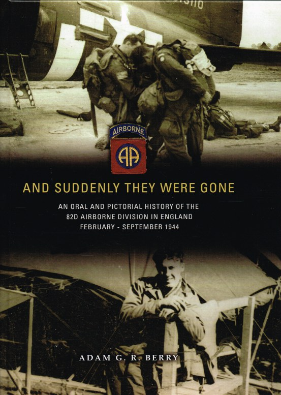 Image for AND SUDDENLY THEY WERE GONE : AN ORAL AND PICTORIAL HISTORY OF THE 82D AIRBORNE DIVISION IN ENGLAND, FEBRUARY - SEPTEMBER 1944