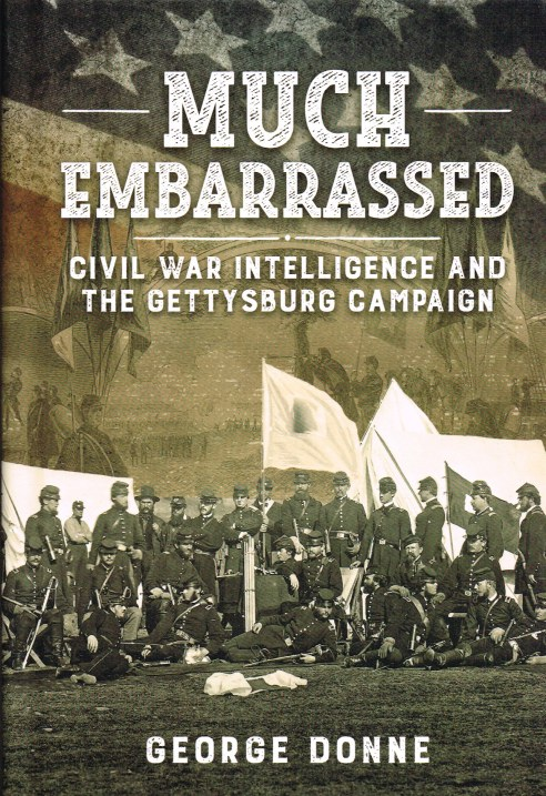Image for MUCH EMBARRASSED : CIVIL WAR INTELLIGENCE AND THE GETTYSBURG CAMPAIGN