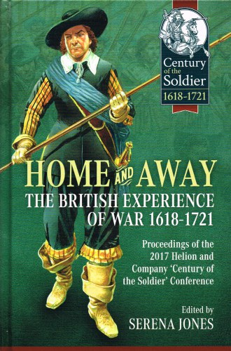 Image for HOME AND AWAY : THE BRITISH EXPERIENCE OF WAR 1618-1721 : PROCEEDINGS OF THE 2017 HELION AND COMPANY 'CENTURY OF THE SOLDIER' CONFERENCE