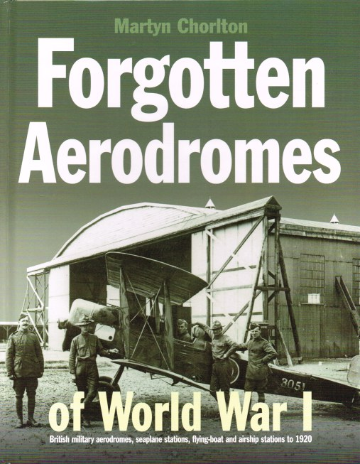 Image for FORGOTTEN AERODROMES OF WORLD WAR I : BRITISH MILITARY AERODROMES, SEAPLANE STATIONS, FLYING-BOAT AND AIRSHIP STATIONS TO 1920