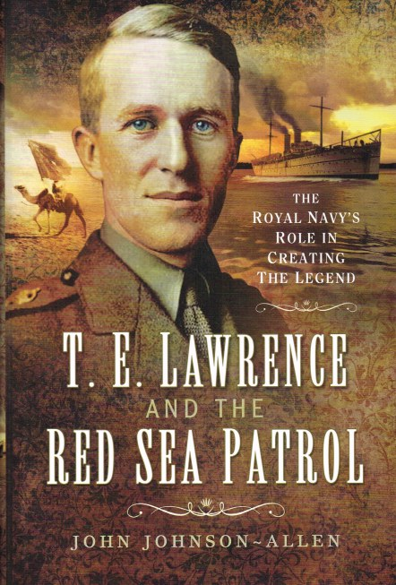Image for T.E. LAWRENCE AND THE RED SEA PATROL : THE ROYAL NAVY'S ROLE IN CREATING THE LEGEND