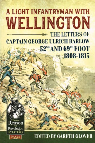 Image for A LIGHT INFANTRYMAN WITH WELLINGTON : THE LETTERS OF CAPTAIN GEORGE ULRICH BARLOW, 52ND AND 69TH FOOT, 1808-1815