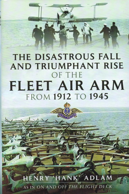 Image for THE DISASTEROUS FALL AND TRIUMPHANT RISE OF THE FLEET AIR ARM FROM 1912 TO 1945
