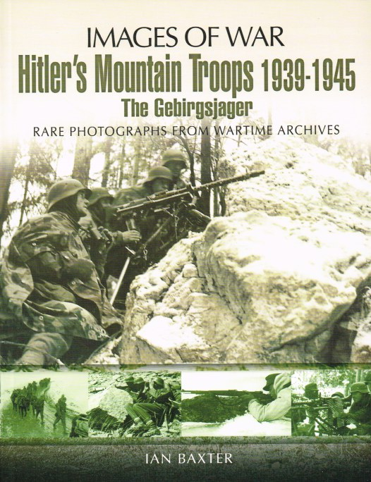 Image for IMAGES OF WAR: HITLER'S MOUNTAIN TROOPS 1939-1945 - THE GEBIRGSJAGER : RARE PHOTOGRAPHS FROM WARTIME ARCHIVES