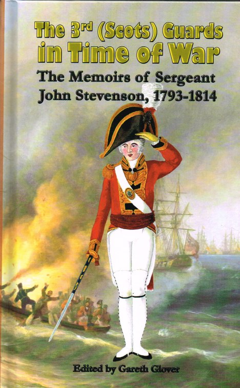 Image for THE 3RD (SCOTS) GUARDS IN TIME OF WAR : THE MEMOIRS OF SERGEANT JOHN STEVENSON, 1793-1814
