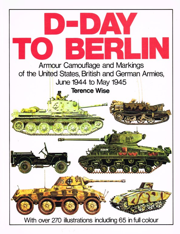 Image for D-DAY TO BERLIN : ARMOUR CAMOUFLAGE AND MARKINGS OF THE UNITED STATES, BRITISH AND GERMAN ARMIES, JUNE 1944 - MAY 1945