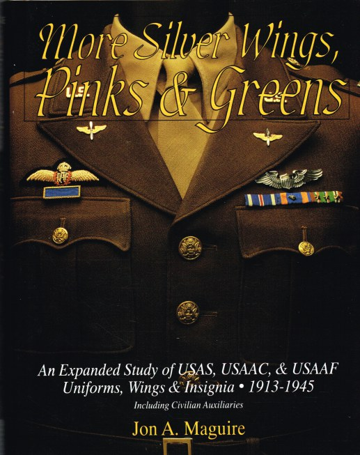 Image for MORE SILVER WINGS, PINKS & GREENS : AN EXPANDED STUDY OF USAF, USAAC & USAAF UNIFORMS, WINGS & INSIGNIA 1913-1945
