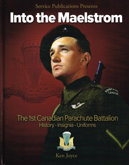 Image for INTO THE MAELSTROM : THE HISTORY, UNIFORMS, INSIGNIA AND PERSONAL EQUIPMENT OF THE 1ST CANADIAN PARACHUTE BATTALION AND ASSOCIATED UNITS 1942-1945