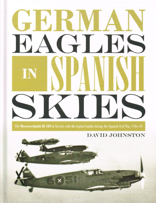 Image for GERMAN EAGLES IN SPANISH SKIES : THE MESSERSCHMITT BF 109 IN SERVICE WITH THE LEGION CONDOR DURING THE SPANISH CIVIL WAR, 1936-39