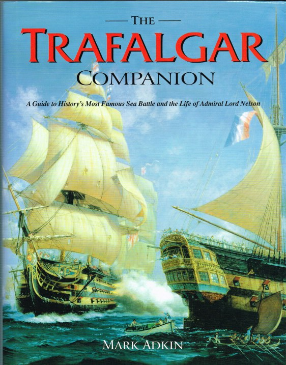 Image for THE TRAFALGAR COMPANION : A GUIDE TO HISTORY'S MOST FAMOUS SEA BATTLE AND THE LIFE OF ADMIRAL LORD NELSON