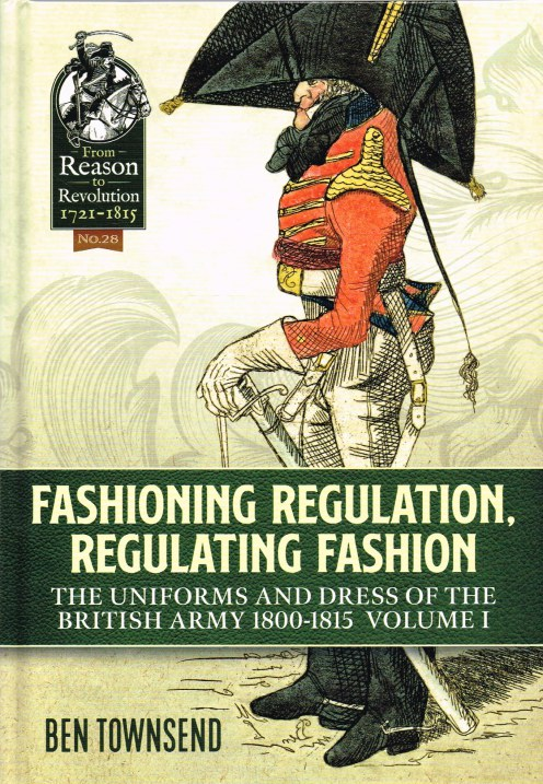 Image for FASHIONING REGULATION, REGULATING FASHION : THE UNIFORMS AND DRESS OF THE BRITISH ARMY 1800 - 1815 : VOLUME I