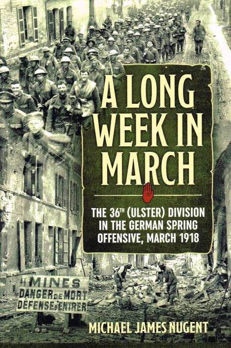 Image for A LONG WEEK IN MARCH : THE 36TH (ULSTER) DIVISION IN THE GERMAN SPRING OFFENSIVE, MARCH 1918