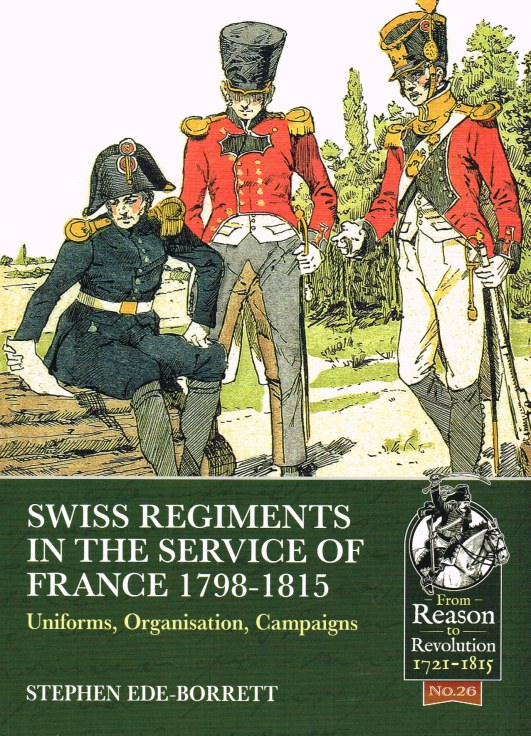 Image for SWISS REGIMENTS IN THE SERVICE OF FRANCE 1798-1815 : UNIFORMS, ORGANISATION, CAMPAIGNS