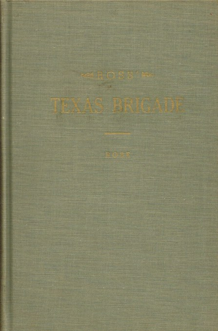 Image for ROSS' TEXAS BRIGADE : BEING A NARRATIVE OF EVENTS CONNECTED WITH ITS SERVICE IN THE LATE WAR BETWEEN THE STATES