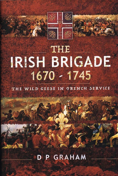 Image for THE IRISH BRIGADE 1670-1745 : THE WILD GEESE IN FRENCH SERVICE