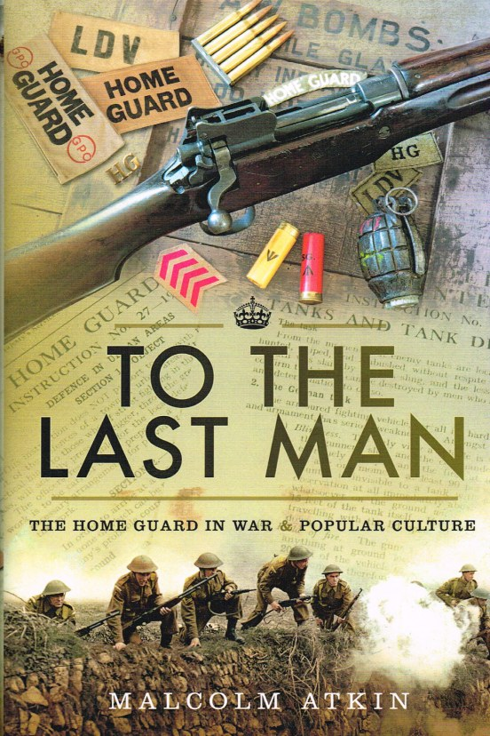 Image for TO THE LAST MAN : THE HOME GUARD IN WAR & POPULAR CULTURE (SIGNED COPY)