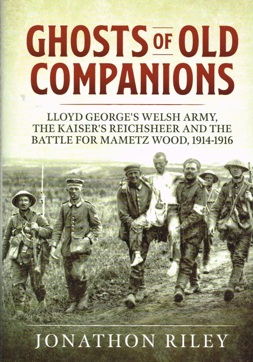 Image for GHOSTS OF OLD COMPANIONS : LLOYD GEORGE'S WELSH ARMY, THE KAISER'S REICHSHEER AND THE BATTLE FOR MAMETZ WOOD, 1914-1916