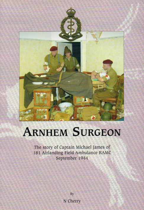 Image for ARNHEM SURGEON : THE STORY OF CAPTAIN MICHAEL JAMES OF 181 AIRLANDING FIELD AMBULANCE RAMC SEPTEMBER 1944 (SIGNED COPY)