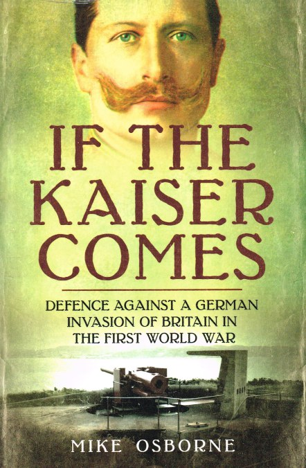 Image for IF THE KAISER COMES : DEFENCE AGAINST A GERMAN INVASION OF BRITAIN IN THE FIRST WORLD WAR