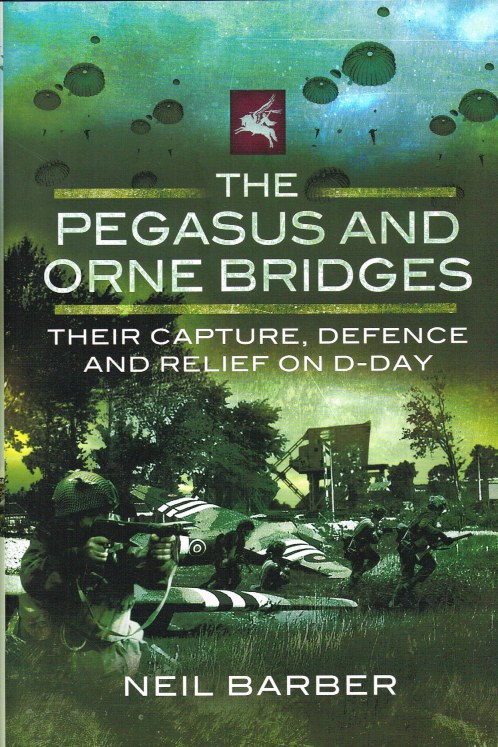 Image for THE PEGASUS AND ORNE BRIDGES : THEIR CAPTURE, DEFENCE AND RELIEF ON D-DAY