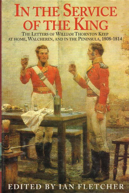 Image for IN THE SERVICE OF THE KING : THE LETTERS OF WILLIAM THORNTON KEEP AT HOME, WALCHEREN AND IN THE PENINSULA, 1808-1814