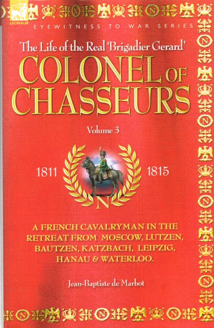 Image for THE LIFE OF THE REAL BRIGADIER GERARD : THE COLONEL OF CHASSEURS VOLUME 3: A FRENCH CAVALRYMAN OF THE NAPOLEONIC WARS IN THE RETREAT FROM MOSCOW, LUTZEN, BAUTZEN, KATZBACH, LEIPZIG, HANAU & WATERLOO 1811-1815