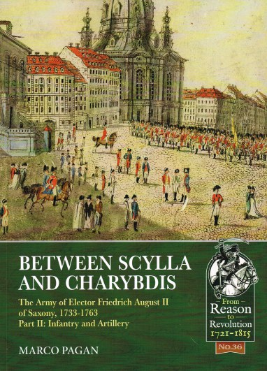 Image for BETWEEN SCYLLA AND CHARYBDIS : THE ARMY OF ELECTOR FRIEDRICH AUGUST II OF SAXONY, 1733-1763 PART II: INFANTRY AND ARTILLERY