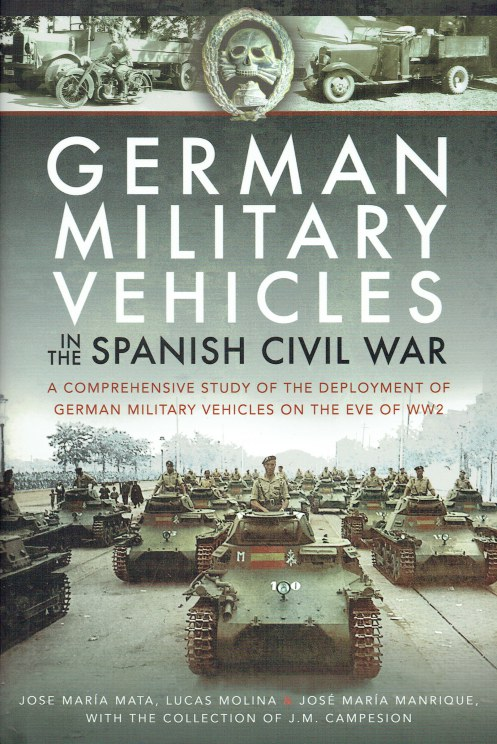 Image for GERMAN MILITARY VEHICLES IN THE SPANISH CIVIL WAR : A COMPREHENSIVE STUDY OF THE DEPLOYMENT OF GERMAN MILITARY VEHICLES ON THE EVE OF WW2