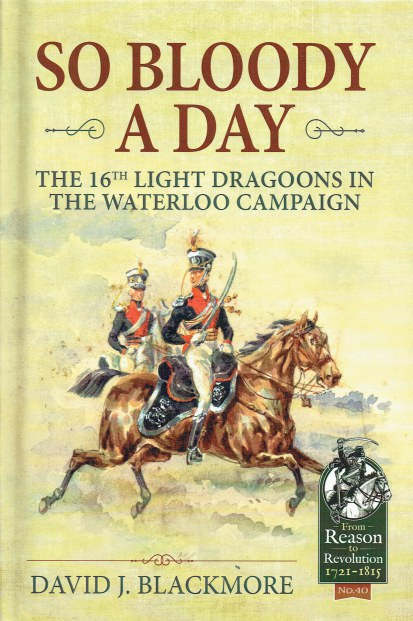 Image for SO BLOODY A DAY : THE 16TH LIGHT DRAGOONS IN THE WATERLOO CAMPAIGN