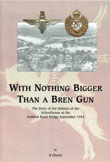 Image for WITH NOTHING BIGGER THAN A BREN GUN : THE STORY OF THE DEFENCE OF THE SCHOOLHOUSE AT THE ARNHEM ROAD BRIDGE, SEPTEMBER 1944 (LIMITED EDITION SIGNED REPRINT)